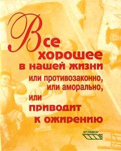 Брошюра - ВСЁ ХОРОШЕЕ В НАШЕЙ ЖИЗНИ ИЛИ ПРОТИВОЗАКОННО, ИЛИ АМОРАЛЬНО, ИЛИ ПРИВОДИТ К ОЖИРЕНИЮ (Новосибирск, 2001.-52 стр.)